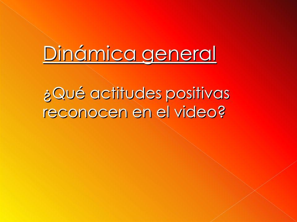 Dinámica general ¿Qué actitudes positivas reconocen en el video