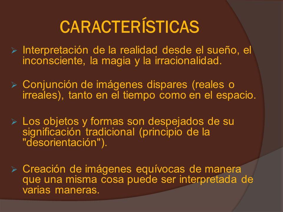 CARACTERÍSTICASInterpretación de la realidad desde el sueño, el inconsciente, la magia y la irracionalidad.