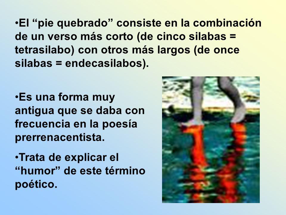 El pie quebrado consiste en la combinación de un verso más corto (de cinco silabas = tetrasilabo) con otros más largos (de once silabas = endecasilabos).