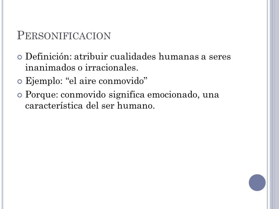 Personificacion Definición: atribuir cualidades humanas a seres inanimados o irracionales. Ejemplo: el aire conmovido