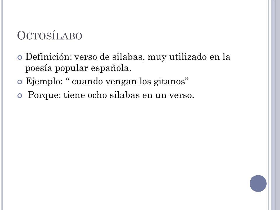 Octosílabo Definición: verso de silabas, muy utilizado en la poesía popular española. Ejemplo: cuando vengan los gitanos