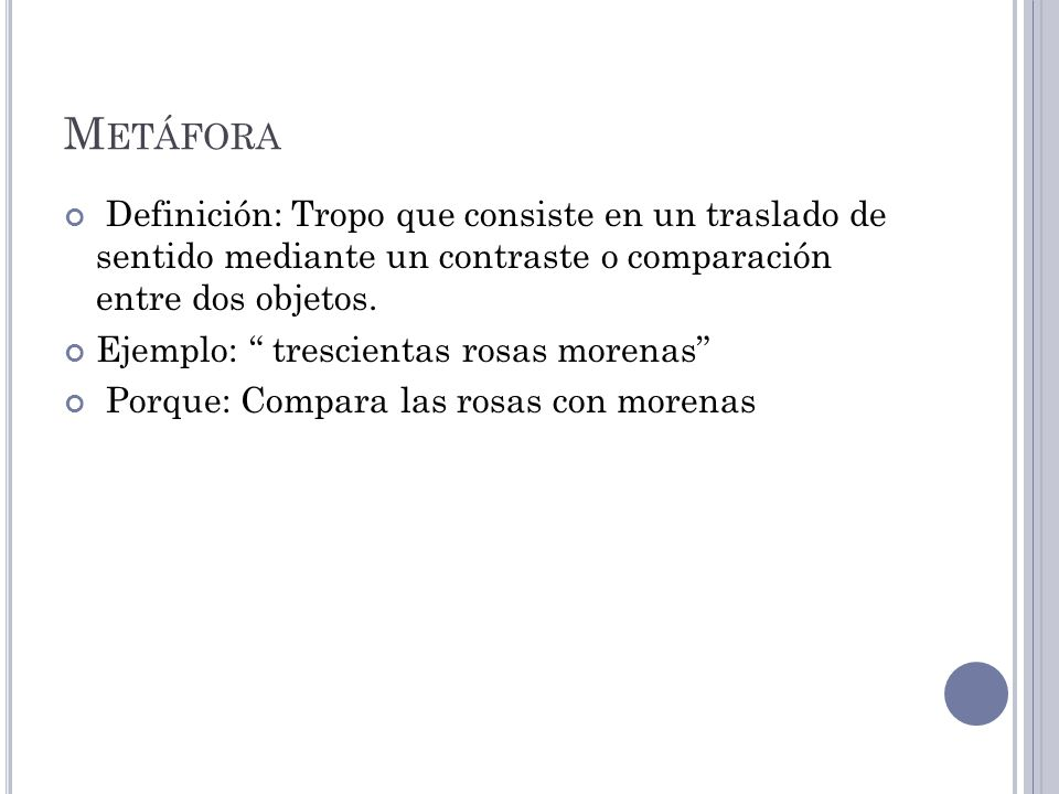 Metáfora Definición: Tropo que consiste en un traslado de sentido mediante un contraste o comparación entre dos objetos.