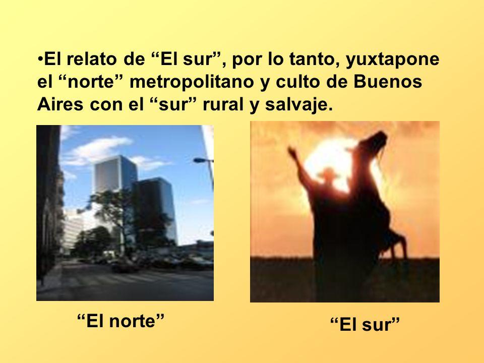 El relato de El sur , por lo tanto, yuxtapone el norte metropolitano y culto de Buenos Aires con el sur rural y salvaje.