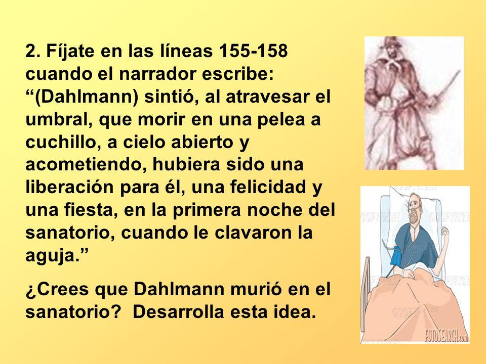 2. Fíjate en las líneas 155-158 cuando el narrador escribe: (Dahlmann) sintió, al atravesar el umbral, que morir en una pelea a cuchillo, a cielo abierto y acometiendo, hubiera sido una liberación para él, una felicidad y una fiesta, en la primera noche del sanatorio, cuando le clavaron la aguja.