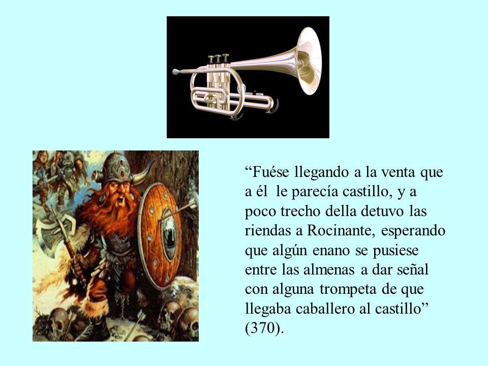 Fuése llegando a la venta que a él le parecía castillo, y a poco trecho della detuvo las riendas a Rocinante, esperando que algún enano se pusiese entre las almenas a dar señal con alguna trompeta de que llegaba caballero al castillo (370).