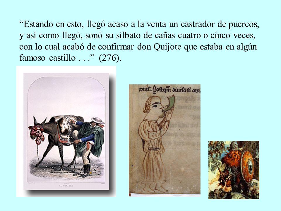 Estando en esto, llegó acaso a la venta un castrador de puercos, y así como llegó, sonó su silbato de cañas cuatro o cinco veces, con lo cual acabó de confirmar don Quijote que estaba en algún famoso castillo .