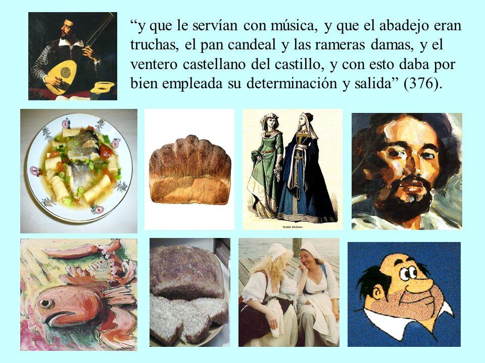 y que le servían con música, y que el abadejo eran truchas, el pan candeal y las rameras damas, y el ventero castellano del castillo, y con esto daba por bien empleada su determinación y salida (376).