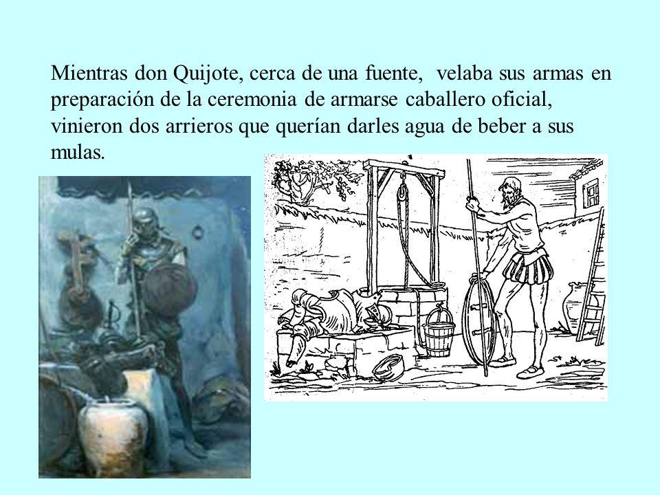 Mientras don Quijote, cerca de una fuente, velaba sus armas en preparación de la ceremonia de armarse caballero oficial, vinieron dos arrieros que querían darles agua de beber a sus mulas.