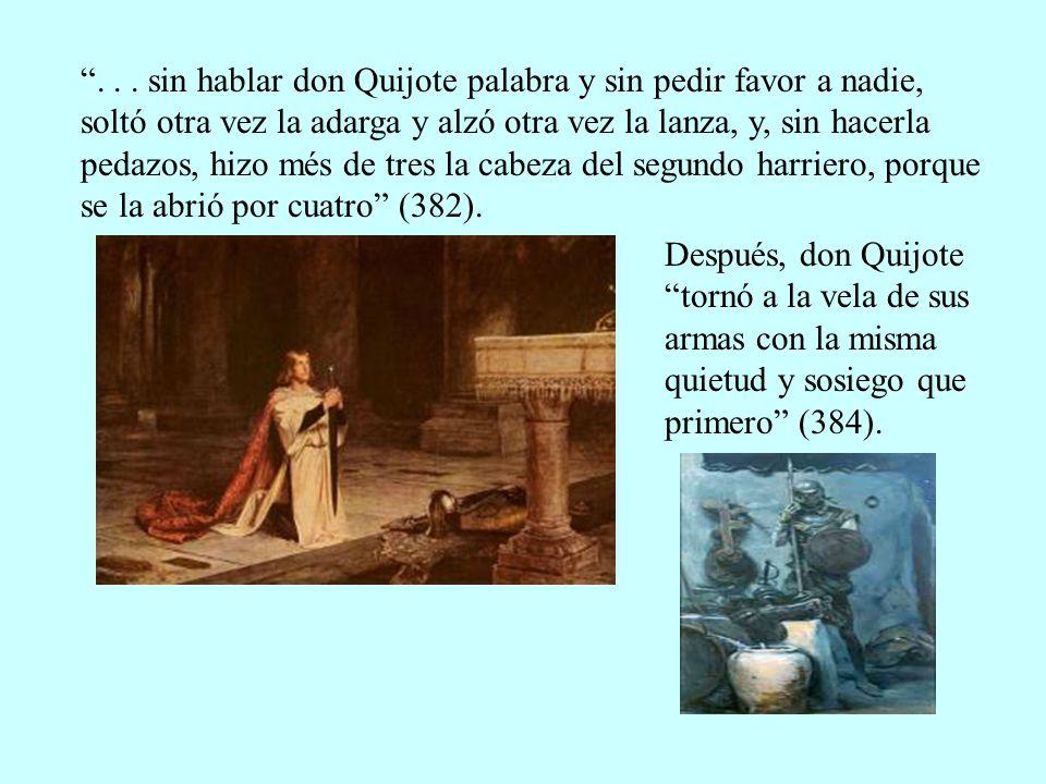 . . . sin hablar don Quijote palabra y sin pedir favor a nadie, soltó otra vez la adarga y alzó otra vez la lanza, y, sin hacerla pedazos, hizo més de tres la cabeza del segundo harriero, porque se la abrió por cuatro (382).