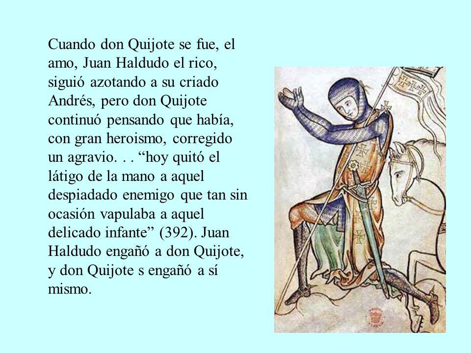 Cuando don Quijote se fue, el amo, Juan Haldudo el rico, siguió azotando a su criado Andrés, pero don Quijote continuó pensando que había, con gran heroismo, corregido un agravio.