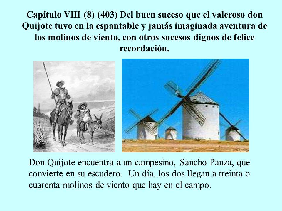 Capítulo VIII (8) (403) Del buen suceso que el valeroso don Quijote tuvo en la espantable y jamás imaginada aventura de los molinos de viento, con otros sucesos dignos de felice recordación.