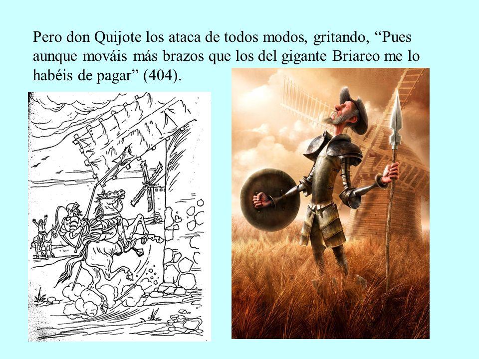 Pero don Quijote los ataca de todos modos, gritando, Pues aunque mováis más brazos que los del gigante Briareo me lo habéis de pagar (404).