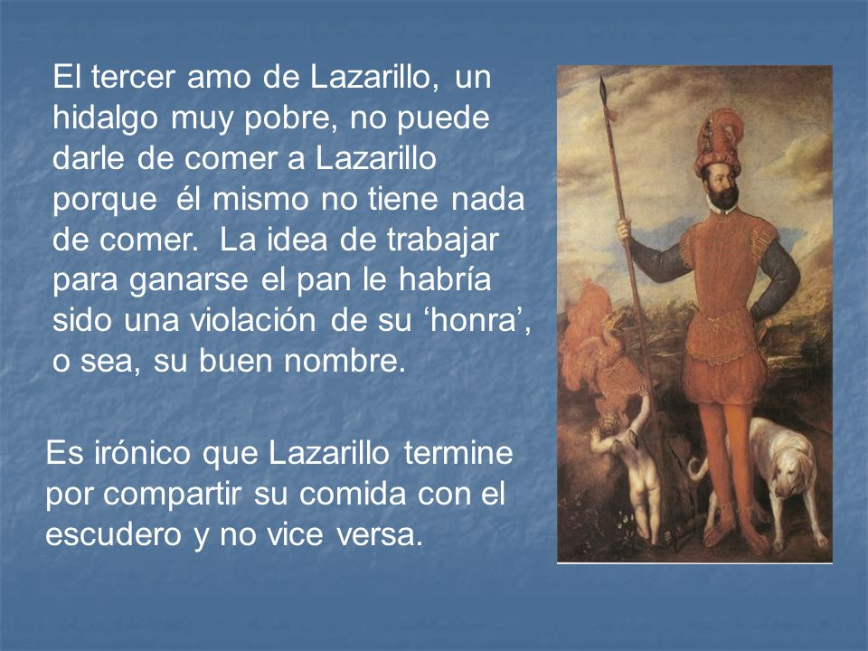 El tercer amo de Lazarillo, un hidalgo muy pobre, no puede darle de comer a Lazarillo porque él mismo no tiene nada de comer. La idea de trabajar para ganarse el pan le habría sido una violación de su 'honra', o sea, su buen nombre.
