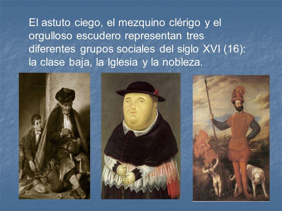 El astuto ciego, el mezquino clérigo y el orgulloso escudero representan tres diferentes grupos sociales del siglo XVI (16): la clase baja, la Iglesia y la nobleza.