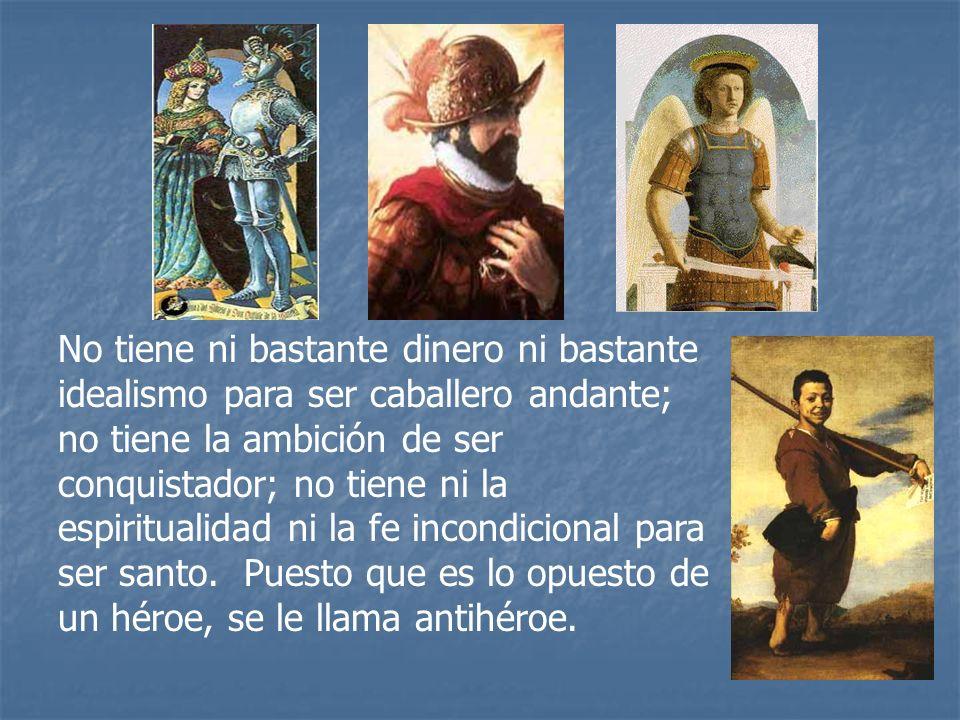 No tiene ni bastante dinero ni bastante idealismo para ser caballero andante; no tiene la ambición de ser conquistador; no tiene ni la espiritualidad ni la fe incondicional para ser santo.