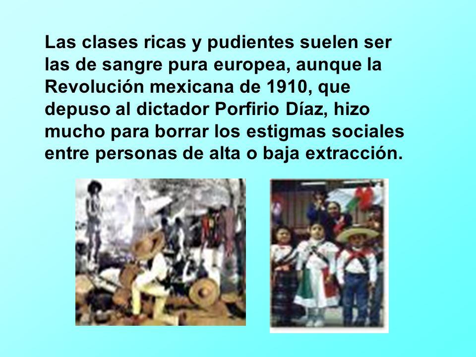 Las clases ricas y pudientes suelen ser las de sangre pura europea, aunque la Revolución mexicana de 1910, que depuso al dictador Porfirio Díaz, hizo mucho para borrar los estigmas sociales entre personas de alta o baja extracción.