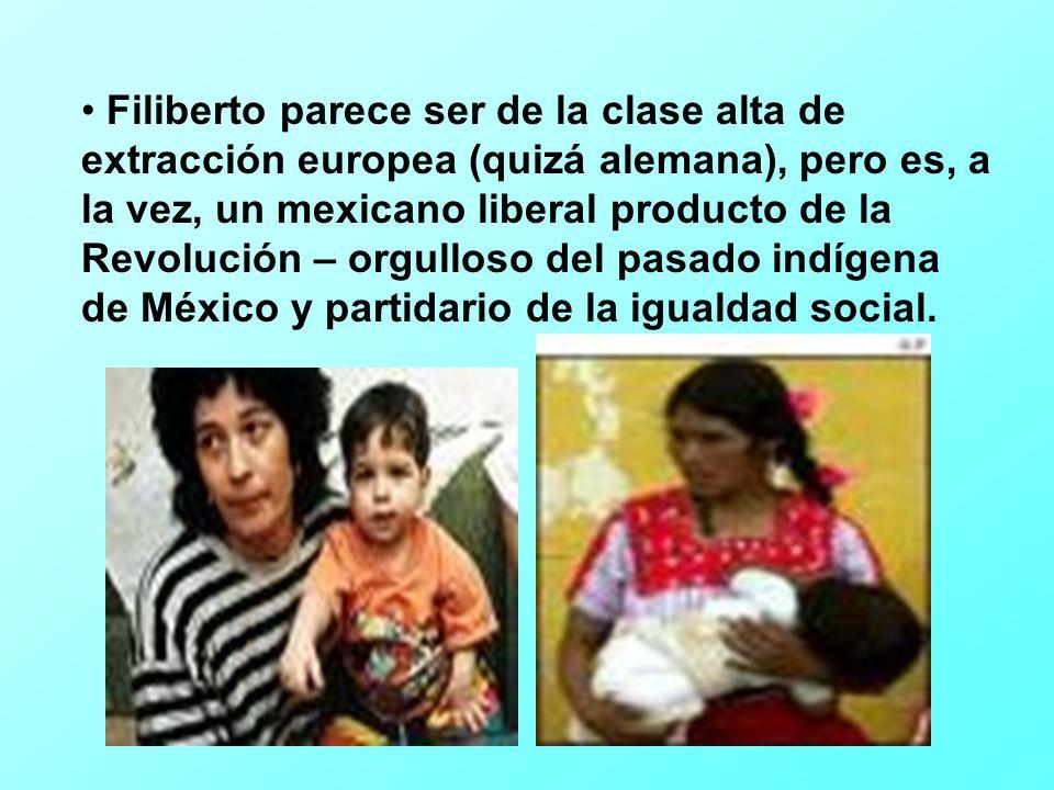 Filiberto parece ser de la clase alta de extracción europea (quizá alemana), pero es, a la vez, un mexicano liberal producto de la Revolución – orgulloso del pasado indígena de México y partidario de la igualdad social.