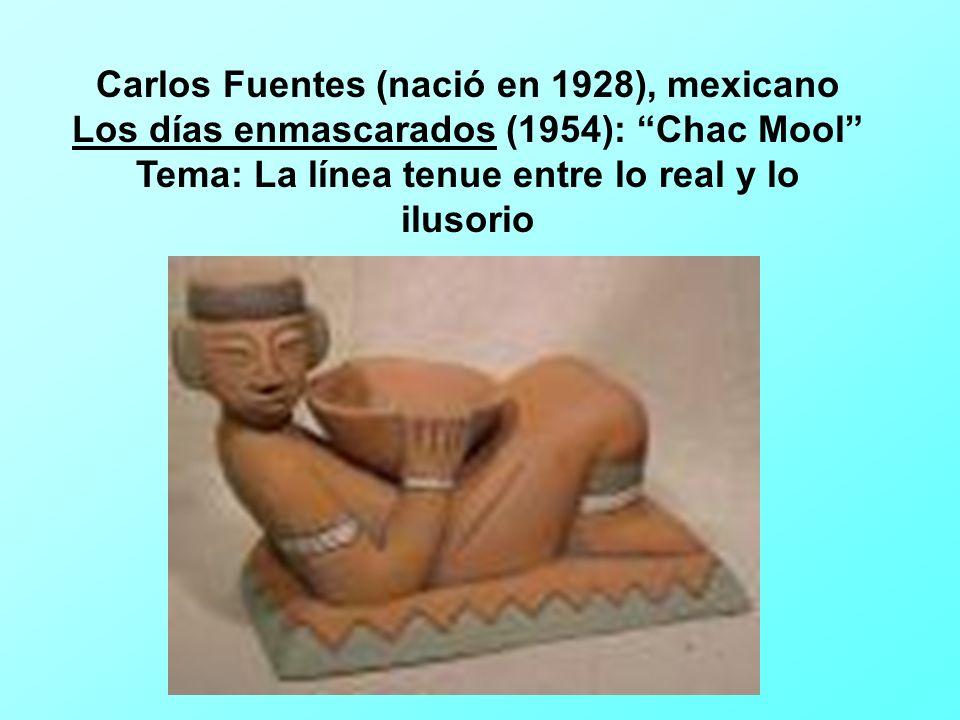 Carlos Fuentes (nació en 1928), mexicano Los días enmascarados (1954): Chac Mool Tema: La línea tenue entre lo real y lo ilusorio