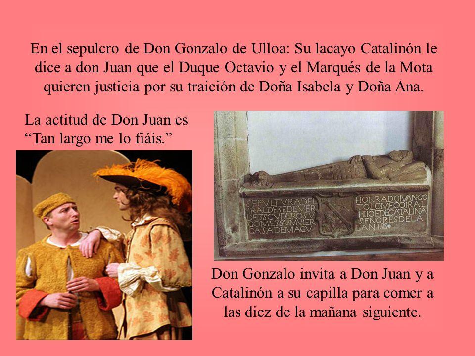 En el sepulcro de Don Gonzalo de Ulloa: Su lacayo Catalinón le dice a don Juan que el Duque Octavio y el Marqués de la Mota quieren justicia por su traición de Doña Isabela y Doña Ana.