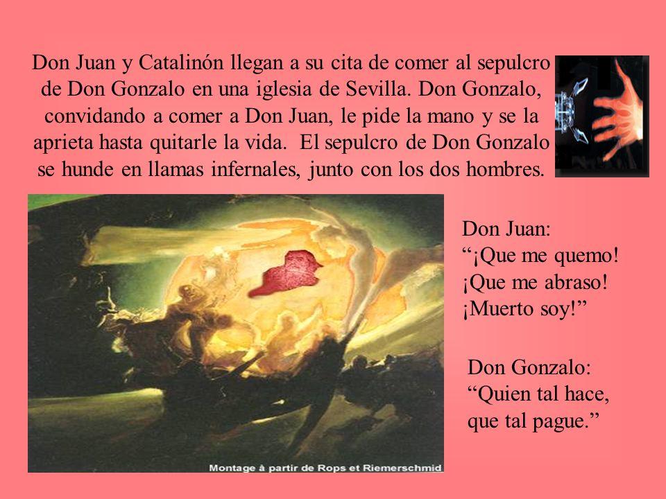 Don Juan y Catalinón llegan a su cita de comer al sepulcro de Don Gonzalo en una iglesia de Sevilla. Don Gonzalo, convidando a comer a Don Juan, le pide la mano y se la aprieta hasta quitarle la vida. El sepulcro de Don Gonzalo se hunde en llamas infernales, junto con los dos hombres.