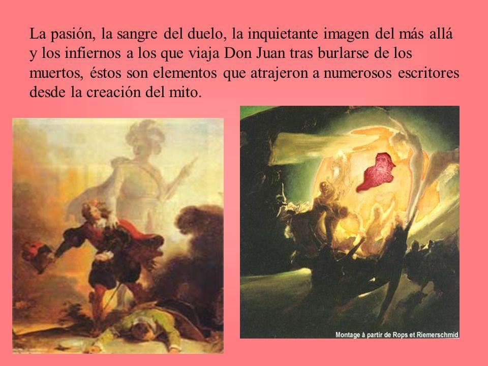 La pasión, la sangre del duelo, la inquietante imagen del más allá y los infiernos a los que viaja Don Juan tras burlarse de los muertos, éstos son elementos que atrajeron a numerosos escritores desde la creación del mito.