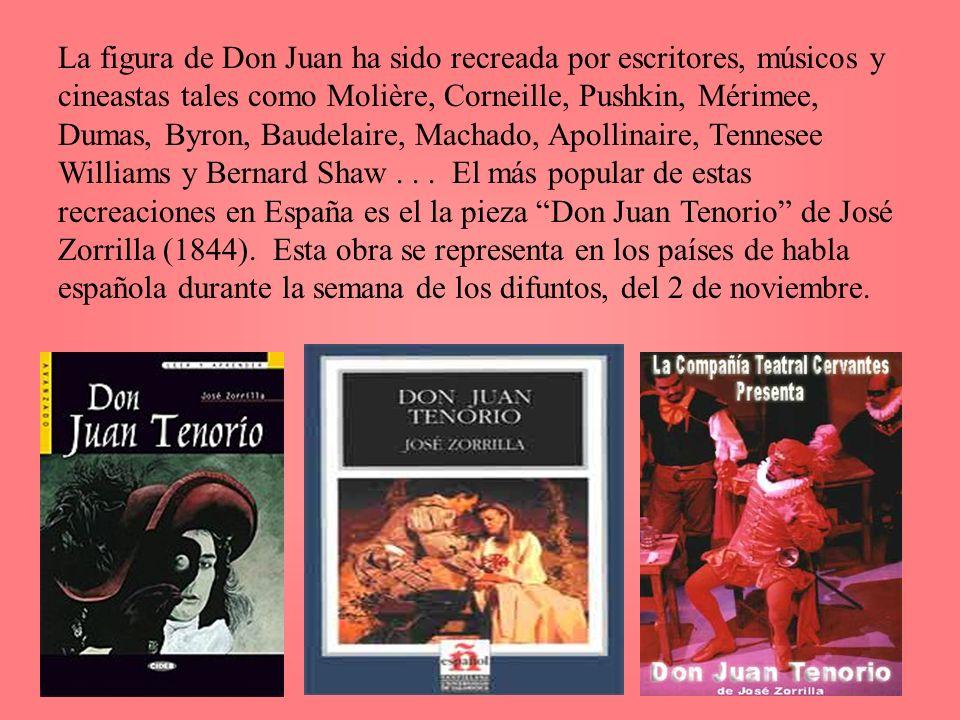La figura de Don Juan ha sido recreada por escritores, músicos y cineastas tales como Molière, Corneille, Pushkin, Mérimee, Dumas, Byron, Baudelaire, Machado, Apollinaire, Tennesee Williams y Bernard Shaw .