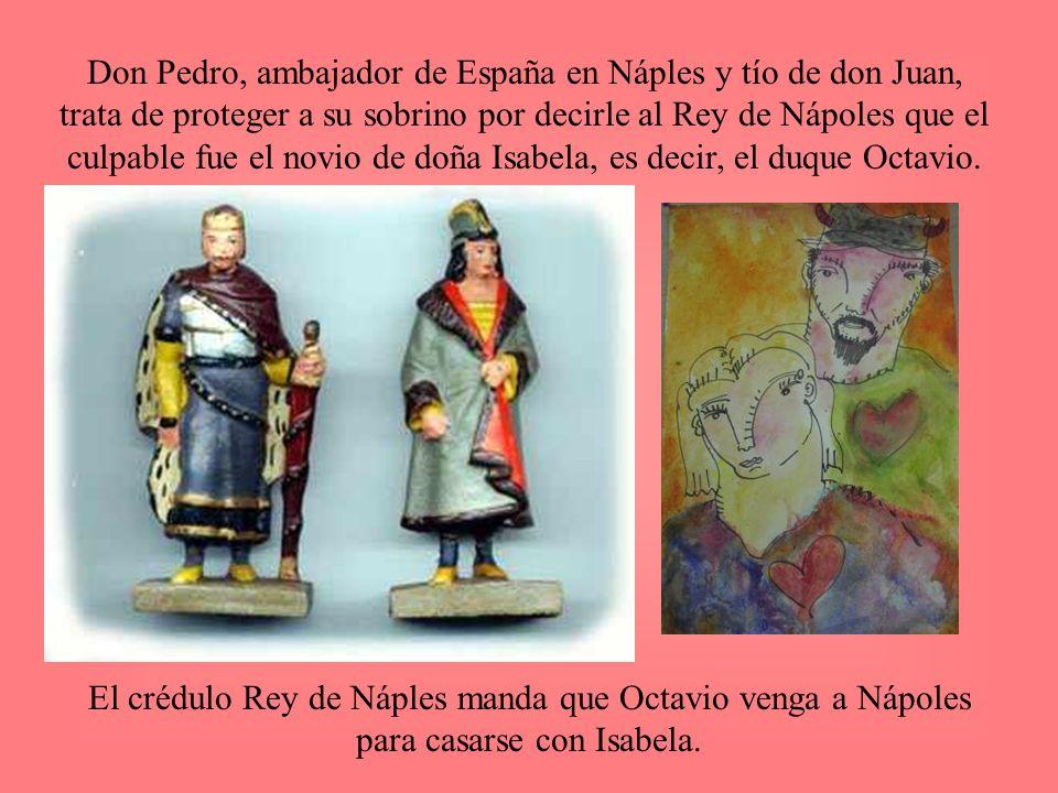 Don Pedro, ambajador de España en Náples y tío de don Juan, trata de proteger a su sobrino por decirle al Rey de Nápoles que el culpable fue el novio de doña Isabela, es decir, el duque Octavio.