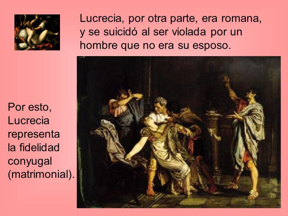 Lucrecia, por otra parte, era romana, y se suicidó al ser violada por un hombre que no era su esposo.