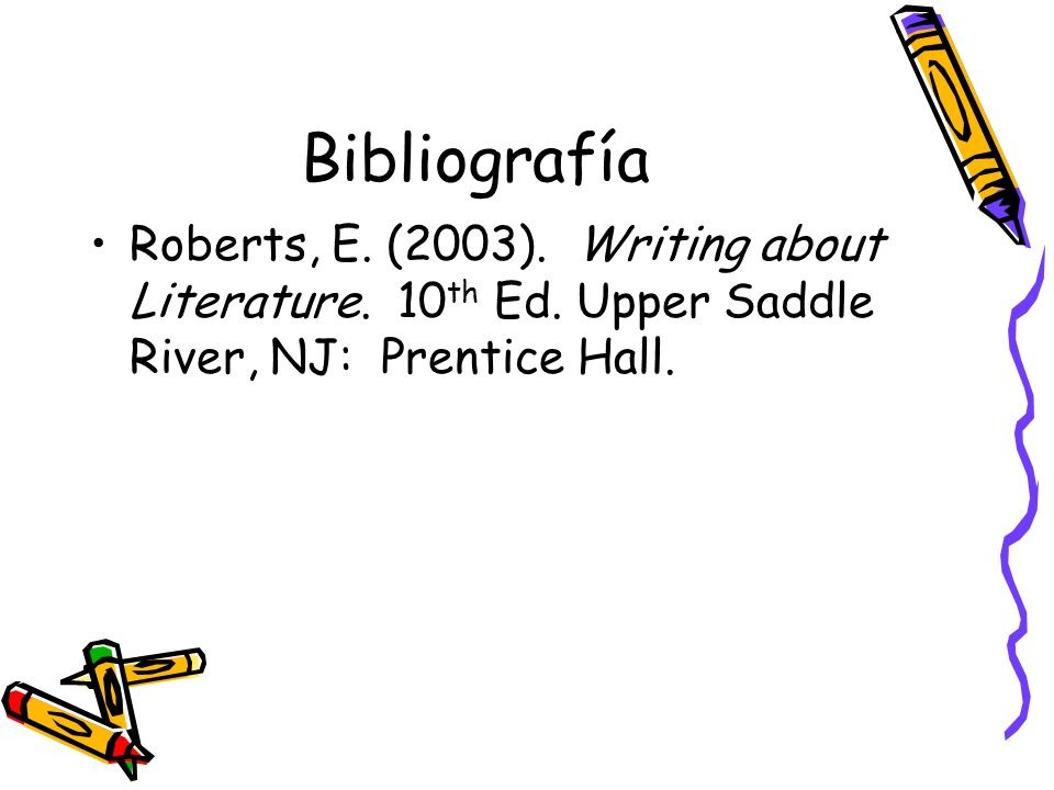 Bibliografía Roberts, E. (2003). Writing about Literature.