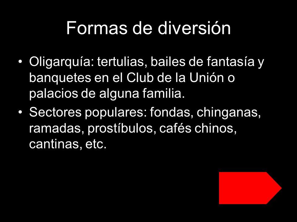 Formas de diversión Oligarquía: tertulias, bailes de fantasía y banquetes en el Club de la Unión o palacios de alguna familia.