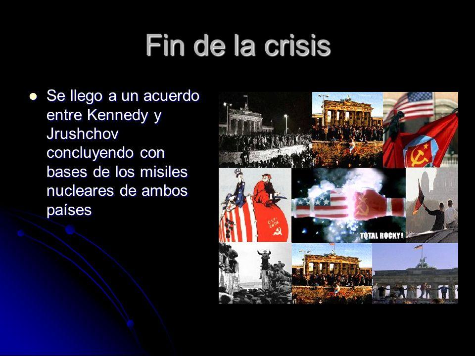 Fin de la crisis Se llego a un acuerdo entre Kennedy y Jrushchov concluyendo con bases de los misiles nucleares de ambos países.