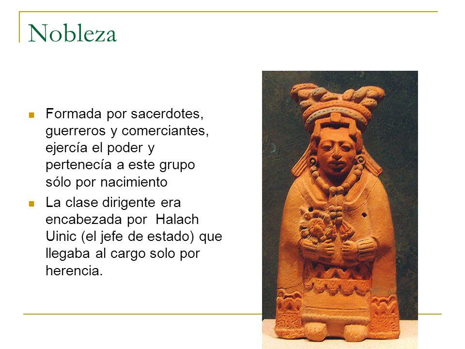 Nobleza Formada por sacerdotes, guerreros y comerciantes, ejercía el poder y pertenecía a este grupo sólo por nacimiento.