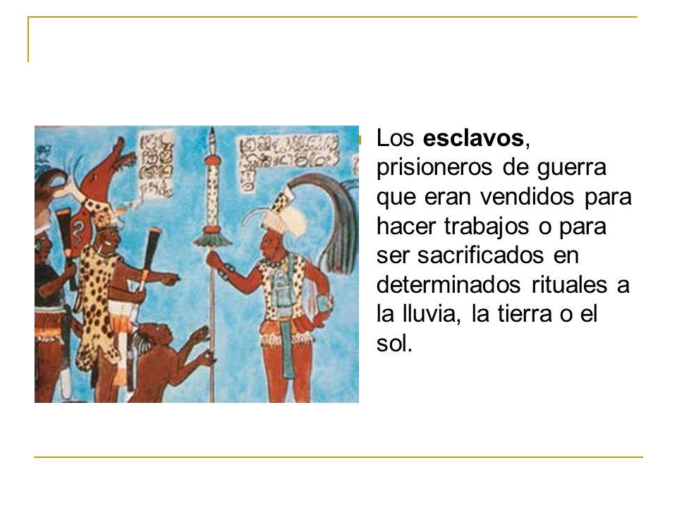 Los esclavos, prisioneros de guerra que eran vendidos para hacer trabajos o para ser sacrificados en determinados rituales a la lluvia, la tierra o el sol.