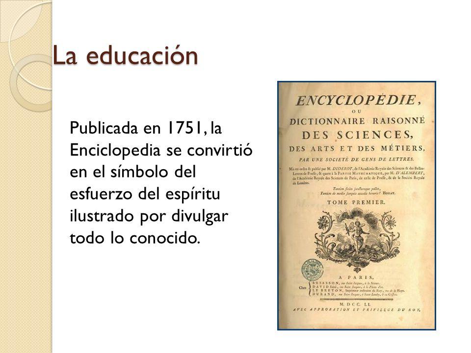 La educación Publicada en 1751, la Enciclopedia se convirtió en el símbolo del esfuerzo del espíritu ilustrado por divulgar todo lo conocido.