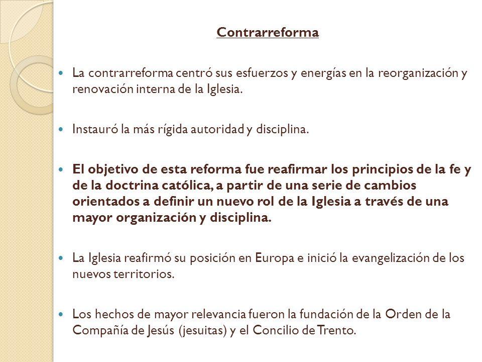 Contrarreforma La contrarreforma centró sus esfuerzos y energías en la reorganización y renovación interna de la Iglesia.