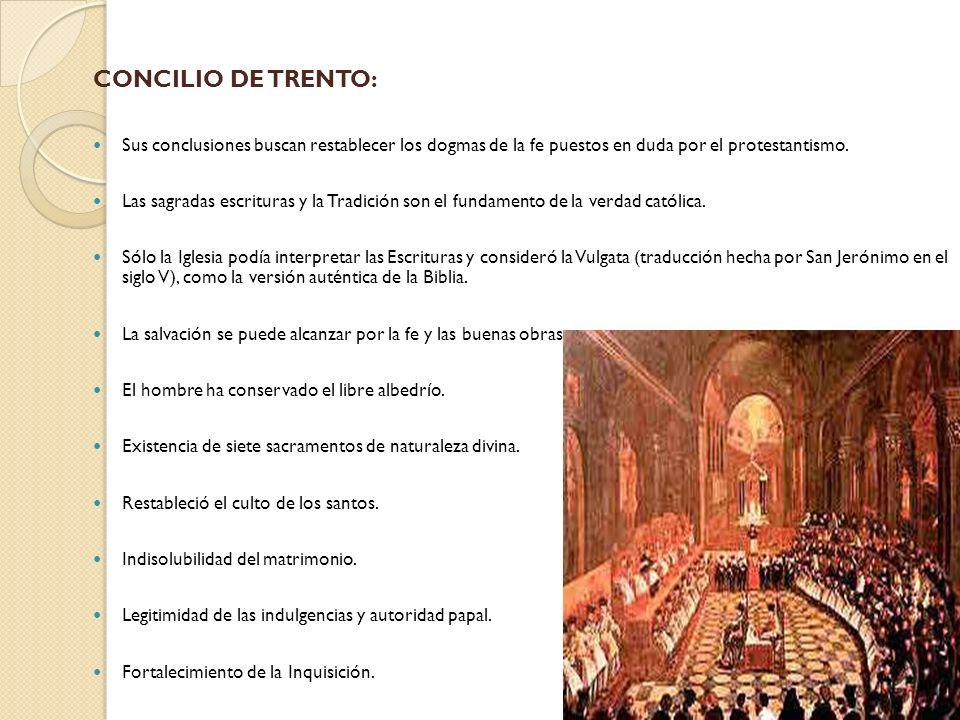 CONCILIO DE TRENTO:Sus conclusiones buscan restablecer los dogmas de la fe puestos en duda por el protestantismo.