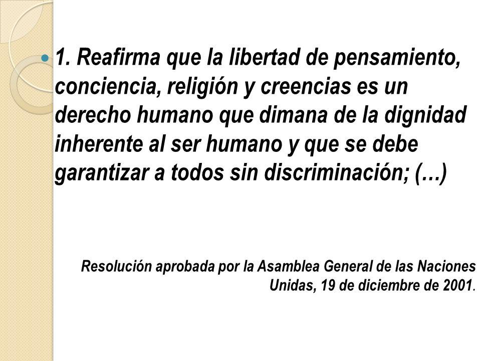 1. Reafirma que la libertad de pensamiento, conciencia, religión y creencias es un derecho humano que dimana de la dignidad inherente al ser humano y que se debe garantizar a todos sin discriminación; (…)