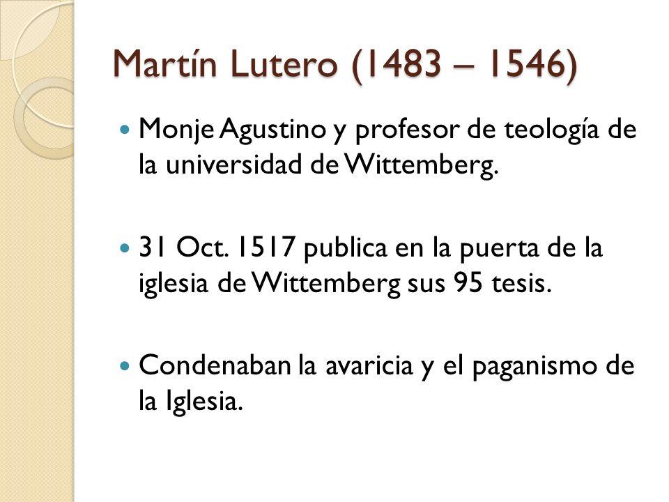 Martín Lutero (1483 – 1546)Monje Agustino y profesor de teología de la universidad de Wittemberg.