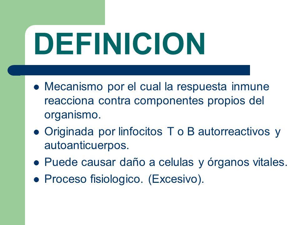 DEFINICIONMecanismo por el cual la respuesta inmune reacciona contra componentes propios del organismo.