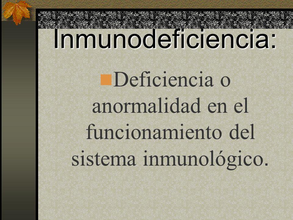 Inmunodeficiencia: Deficiencia o anormalidad en el funcionamiento del sistema inmunológico.