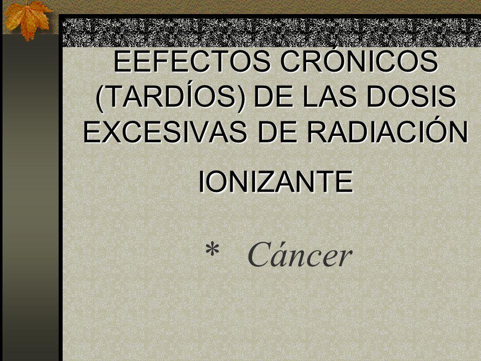 EEFECTOS CRÓNICOS (TARDÍOS) DE LAS DOSIS EXCESIVAS DE RADIACIÓN IONIZANTE
