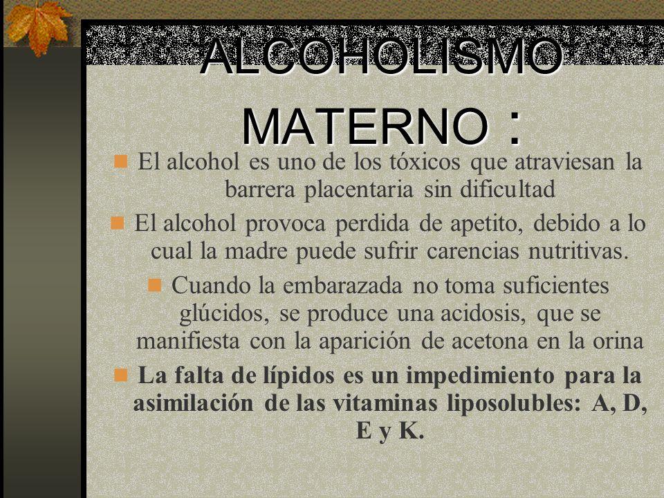 ALCOHOLISMO MATERNO :El alcohol es uno de los tóxicos que atraviesan la barrera placentaria sin dificultad.