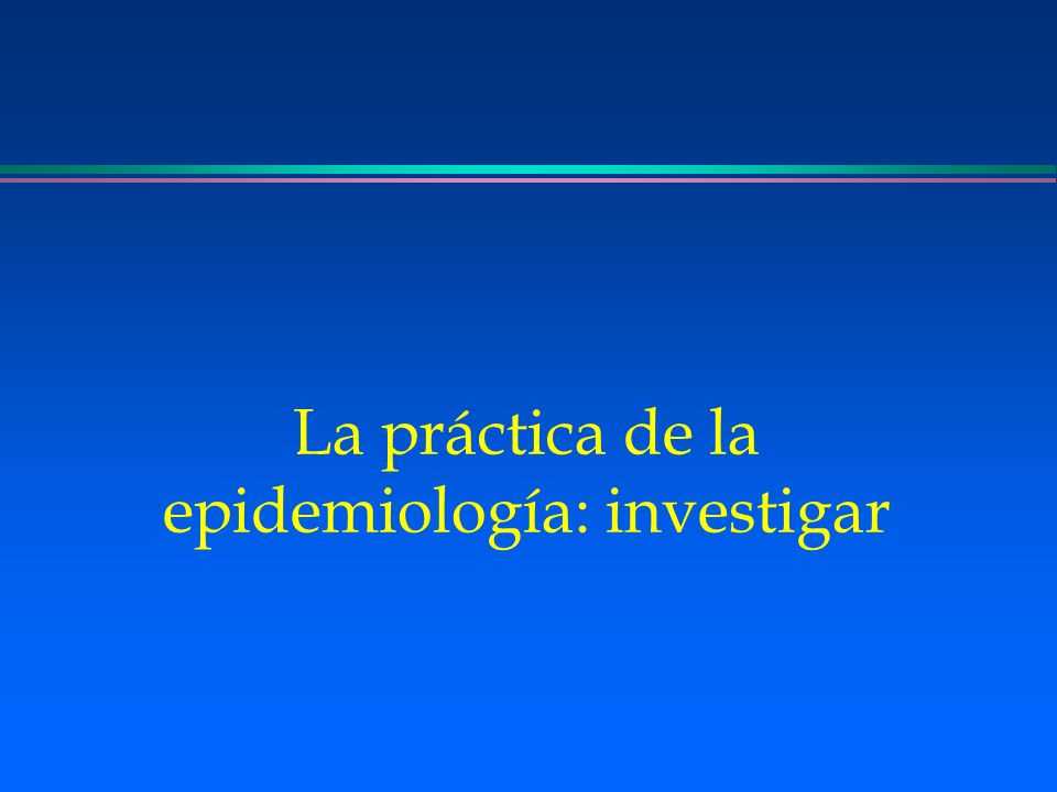 La práctica de la epidemiología: investigar