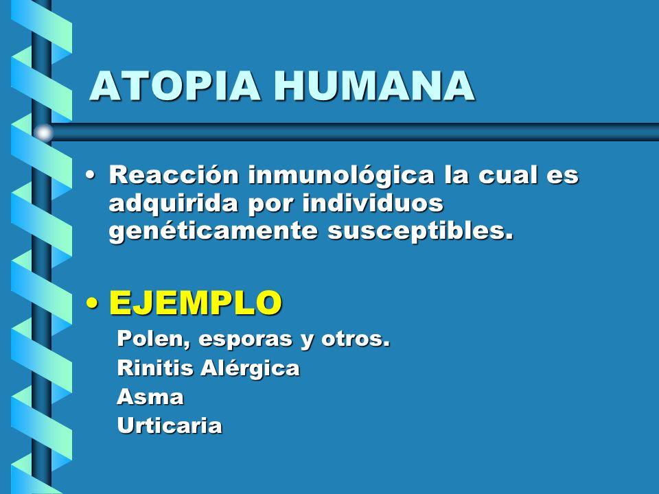 ATOPIA HUMANAReacción inmunológica la cual es adquirida por individuos genéticamente susceptibles. EJEMPLO.