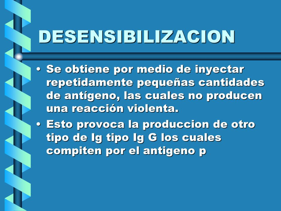 DESENSIBILIZACION Se obtiene por medio de inyectar repetidamente pequeñas cantidades de antígeno, las cuales no producen una reacción violenta.
