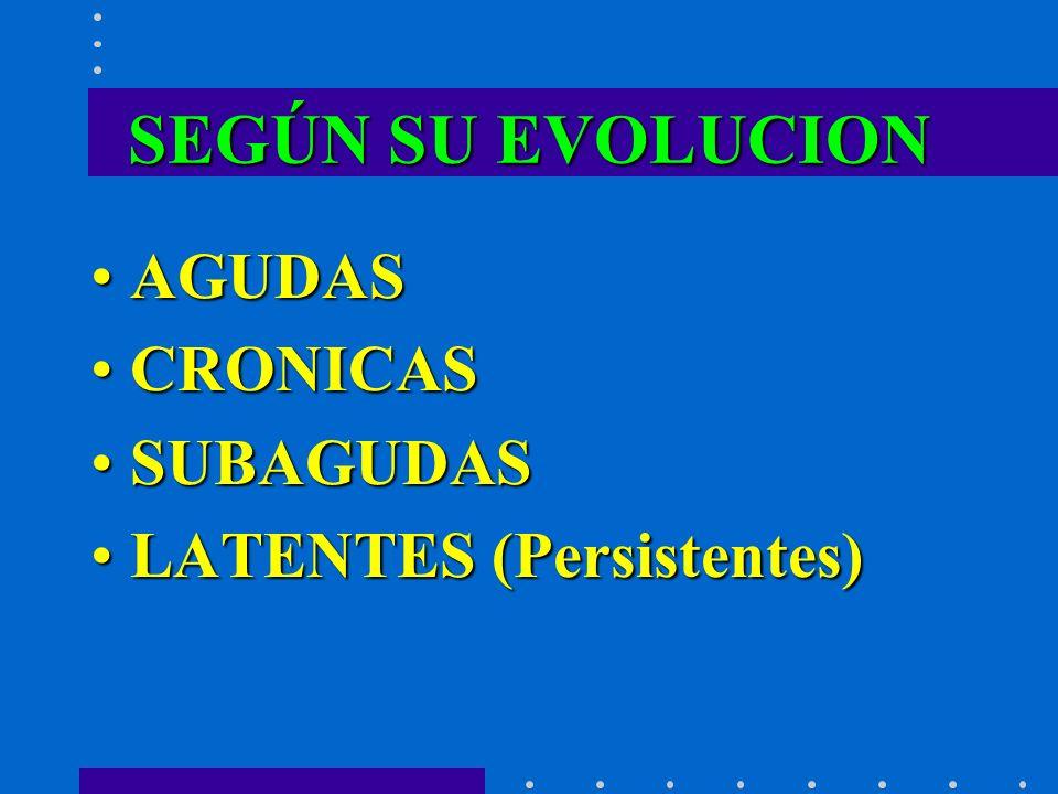 SEGÚN SU EVOLUCION AGUDAS CRONICAS SUBAGUDAS LATENTES (Persistentes)