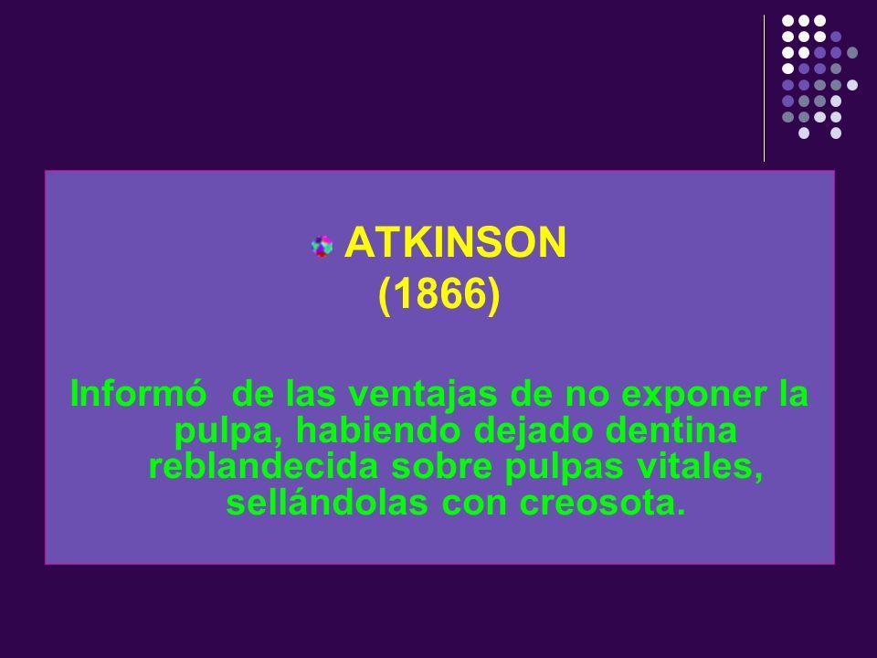 ATKINSON(1866) Informó de las ventajas de no exponer la pulpa, habiendo dejado dentina reblandecida sobre pulpas vitales, sellándolas con creosota.