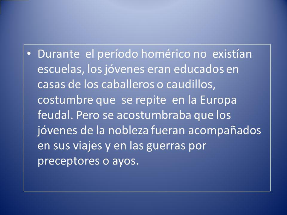 Durante el período homérico no existían escuelas, los jóvenes eran educados en casas de los caballeros o caudillos, costumbre que se repite en la Europa feudal.