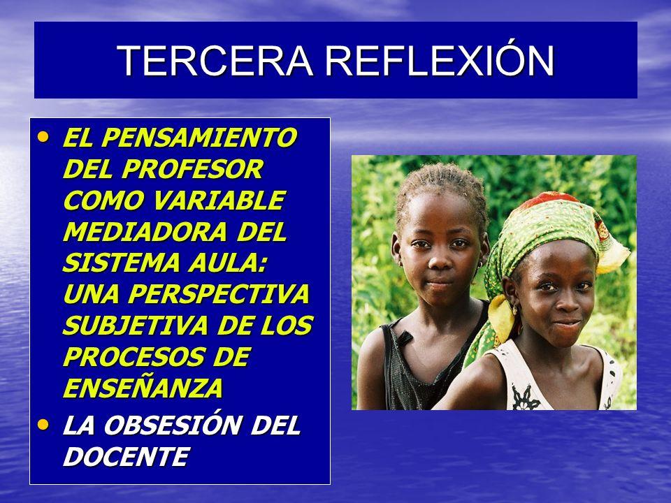 TERCERA REFLEXIÓNEL PENSAMIENTO DEL PROFESOR COMO VARIABLE MEDIADORA DEL SISTEMA AULA: UNA PERSPECTIVA SUBJETIVA DE LOS PROCESOS DE ENSEÑANZA.