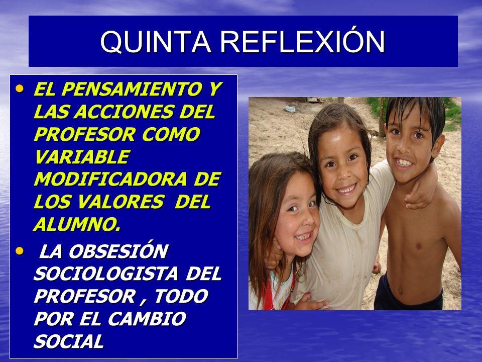 QUINTA REFLEXIÓN EL PENSAMIENTO Y LAS ACCIONES DEL PROFESOR COMO VARIABLE MODIFICADORA DE LOS VALORES DEL ALUMNO.